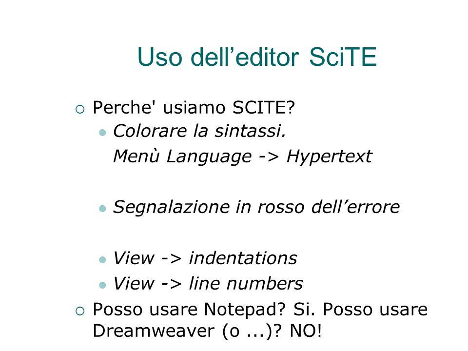 Uso dell'editor SciTE  Perche' usiamo SCITE? Colorare la sintassi. Menù Language -> Hypertext Segnalazione in rosso dell'errore View -> indentations