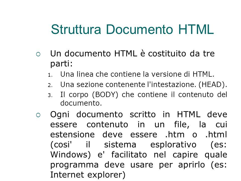 Struttura Documento HTML  Un documento HTML è costituito da tre parti: 1. Una linea che contiene la versione di HTML. 2. Una sezione contenente l'int