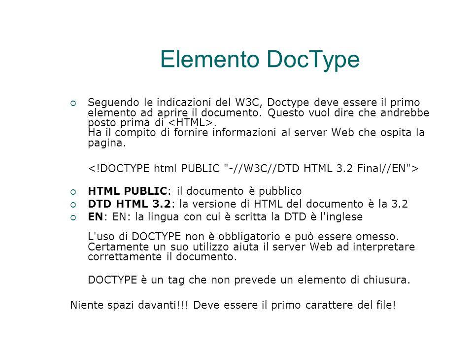 Elemento DocType  Seguendo le indicazioni del W3C, Doctype deve essere il primo elemento ad aprire il documento. Questo vuol dire che andrebbe posto