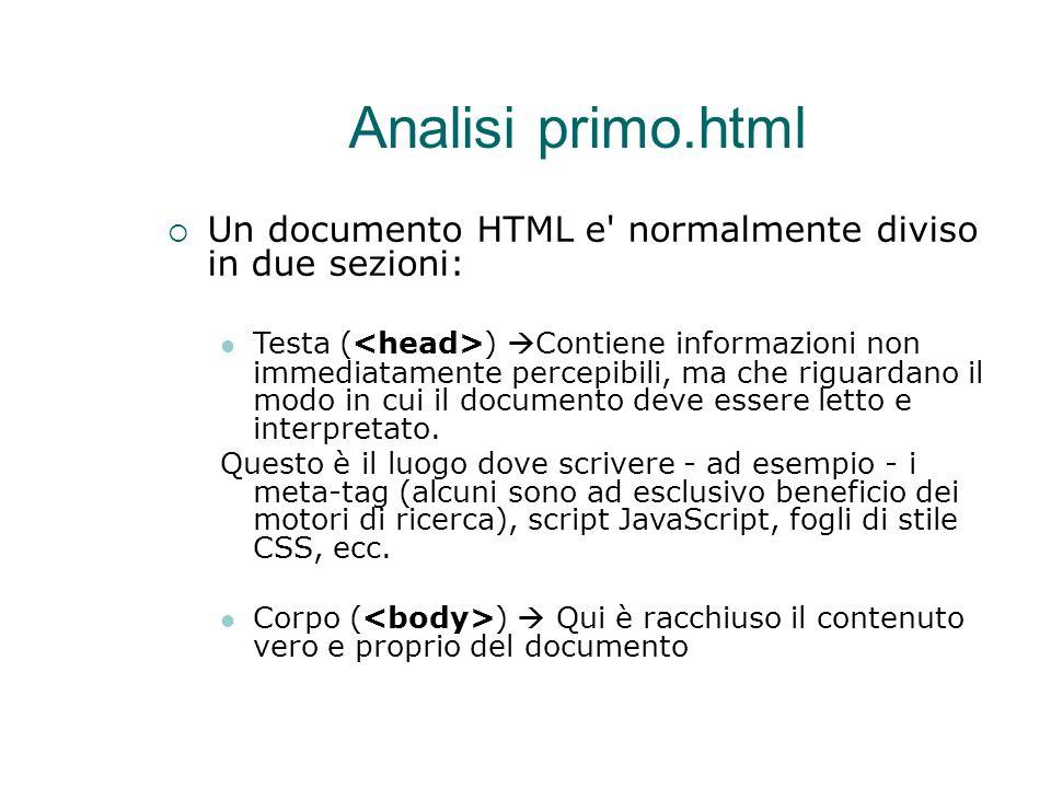 Analisi primo.html  Un documento HTML e' normalmente diviso in due sezioni: Testa ( )  Contiene informazioni non immediatamente percepibili, ma che