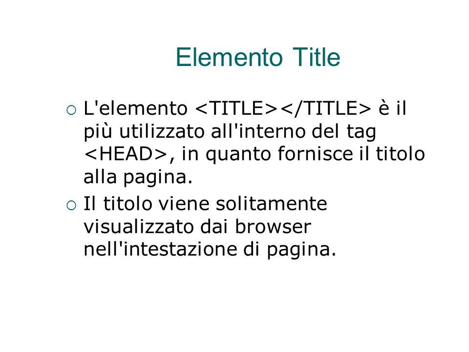 Elemento Title  L'elemento è il più utilizzato all'interno del tag, in quanto fornisce il titolo alla pagina.  Il titolo viene solitamente visualizz