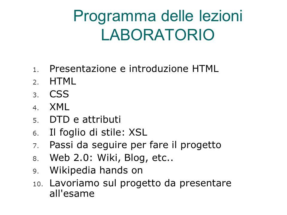 Programma delle lezioni LABORATORIO 1. Presentazione e introduzione HTML 2. HTML 3. CSS 4. XML 5. DTD e attributi 6. Il foglio di stile: XSL 7. Passi