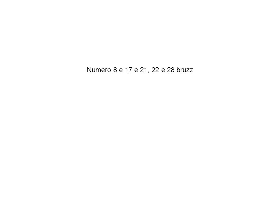 Numero 8 e 17 e 21, 22 e 28 bruzz