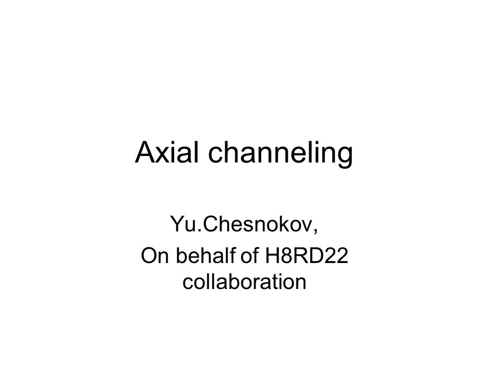 Axial channeling Yu.Chesnokov, On behalf of H8RD22 collaboration