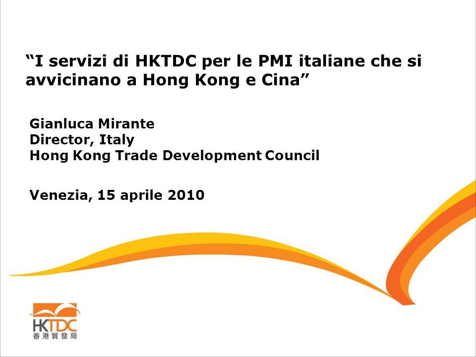 I servizi di HKTDC per le PMI italiane che si avvicinano a Hong Kong e Cina Gianluca Mirante Director, Italy Hong Kong Trade Development Council Venezia, 15 aprile 2010