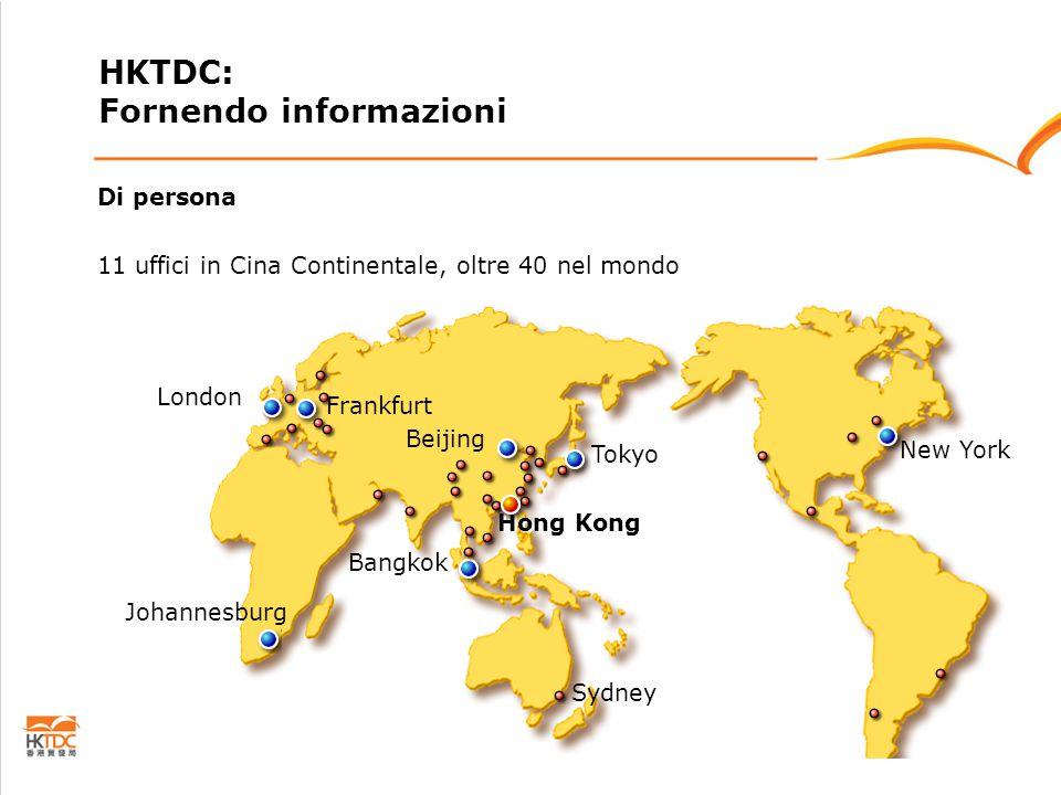 Di persona 11 uffici in Cina Continentale, oltre 40 nel mondo Beijing Hong Kong Frankfurt London Tokyo New York Bangkok Johannesburg Sydney HKTDC: Fornendo informazioni