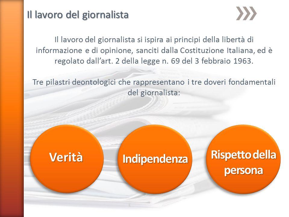Il lavoro del giornalista Il lavoro del giornalista si ispira ai principi della libertà di informazione e di opinione, sanciti dalla Costituzione Italiana, ed è regolato dall'art.