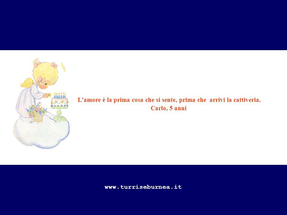 L'amore è la prima cosa che si sente, prima che arrivi la cattiveria. Carlo, 5 anni www.turriseburnea.it