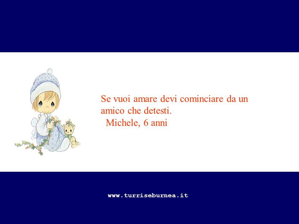 Se vuoi amare devi cominciare da un amico che detesti. Michele, 6 anni www.turriseburnea.it