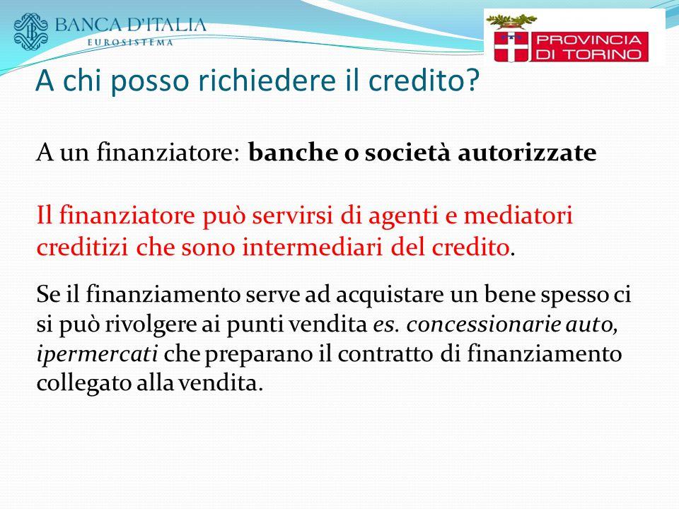 A chi posso richiedere il credito? A un finanziatore: banche o società autorizzate Il finanziatore può servirsi di agenti e mediatori creditizi che so