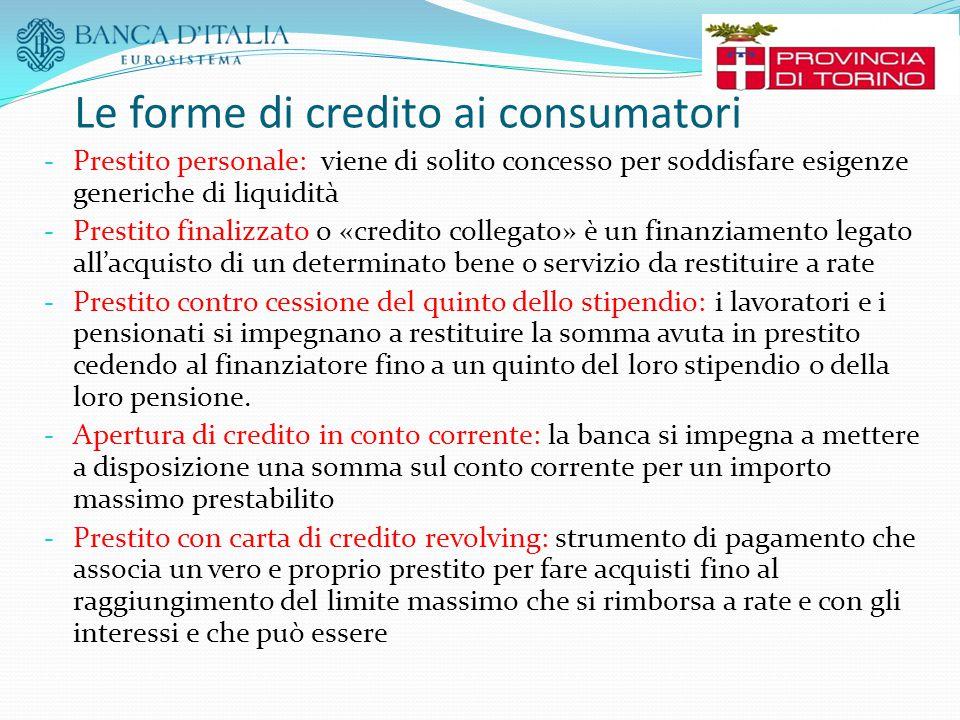 Le forme di credito ai consumatori - Prestito personale: viene di solito concesso per soddisfare esigenze generiche di liquidità - Prestito finalizzat