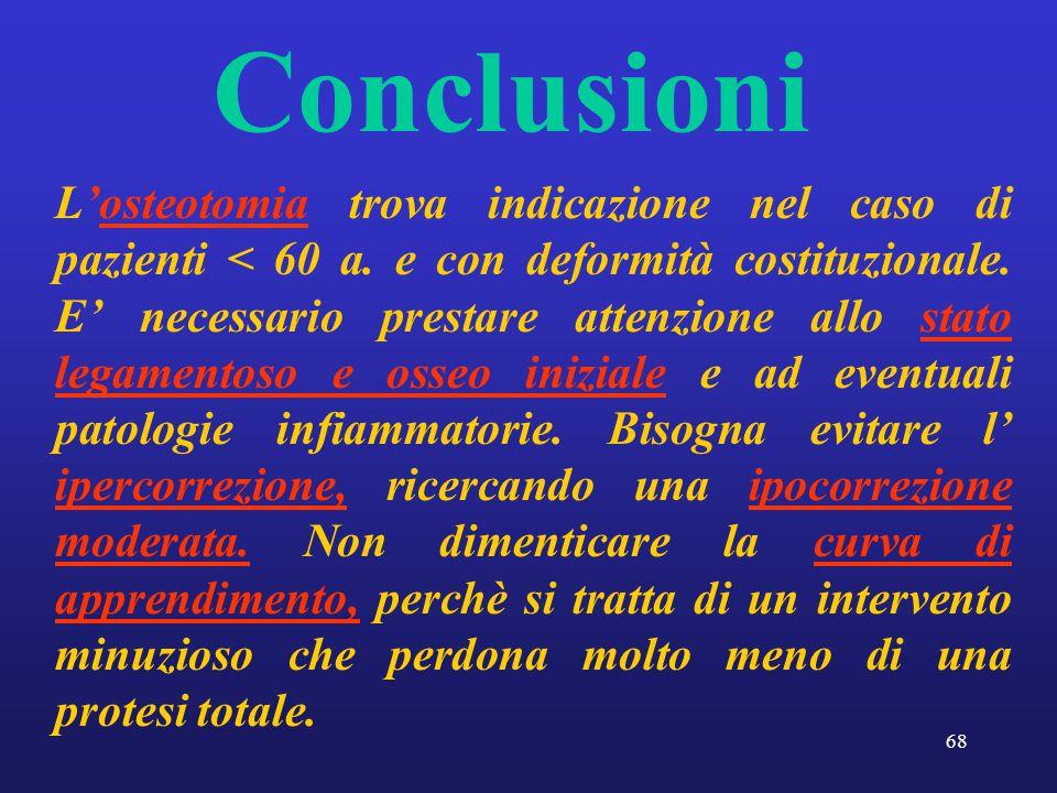 68 Conclusioni L'osteotomia trova indicazione nel caso di pazienti < 60 a. e con deformità costituzionale. E' necessario prestare attenzione allo stat