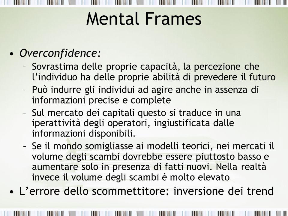 Mental Frames Overconfidence: –Sovrastima delle proprie capacità, la percezione che l'individuo ha delle proprie abilità di prevedere il futuro –Può i