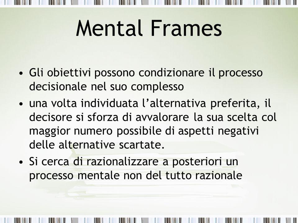 Mental Frames Gli obiettivi possono condizionare il processo decisionale nel suo complesso una volta individuata l'alternativa preferita, il decisore