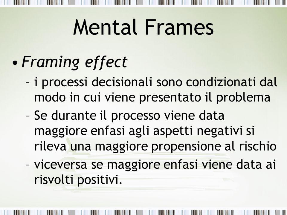 Mental Frames Framing effect –i processi decisionali sono condizionati dal modo in cui viene presentato il problema –Se durante il processo viene data