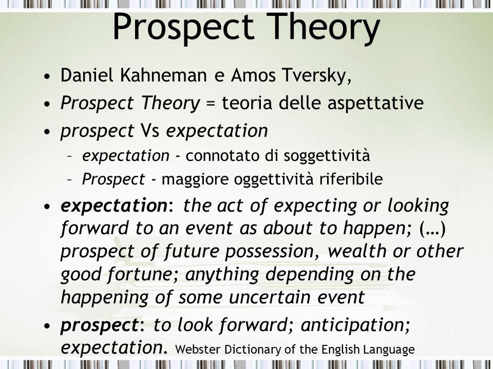 Prospect Theory Daniel Kahneman e Amos Tversky, Prospect Theory = teoria delle aspettative prospect Vs expectation –expectation - connotato di soggett