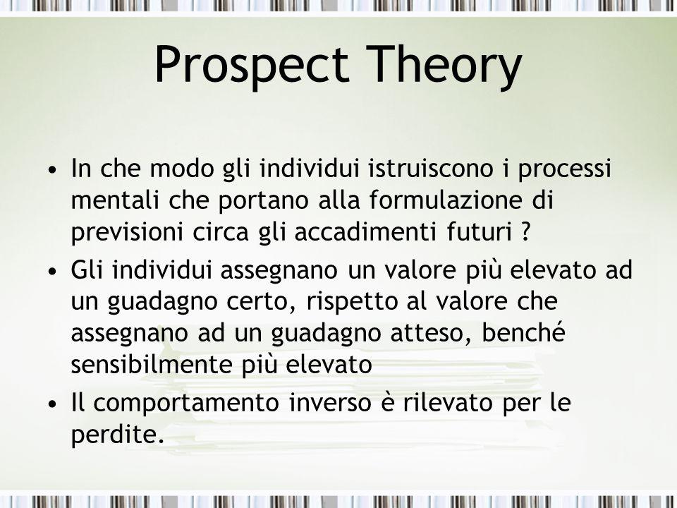 Prospect Theory In che modo gli individui istruiscono i processi mentali che portano alla formulazione di previsioni circa gli accadimenti futuri ? Gl