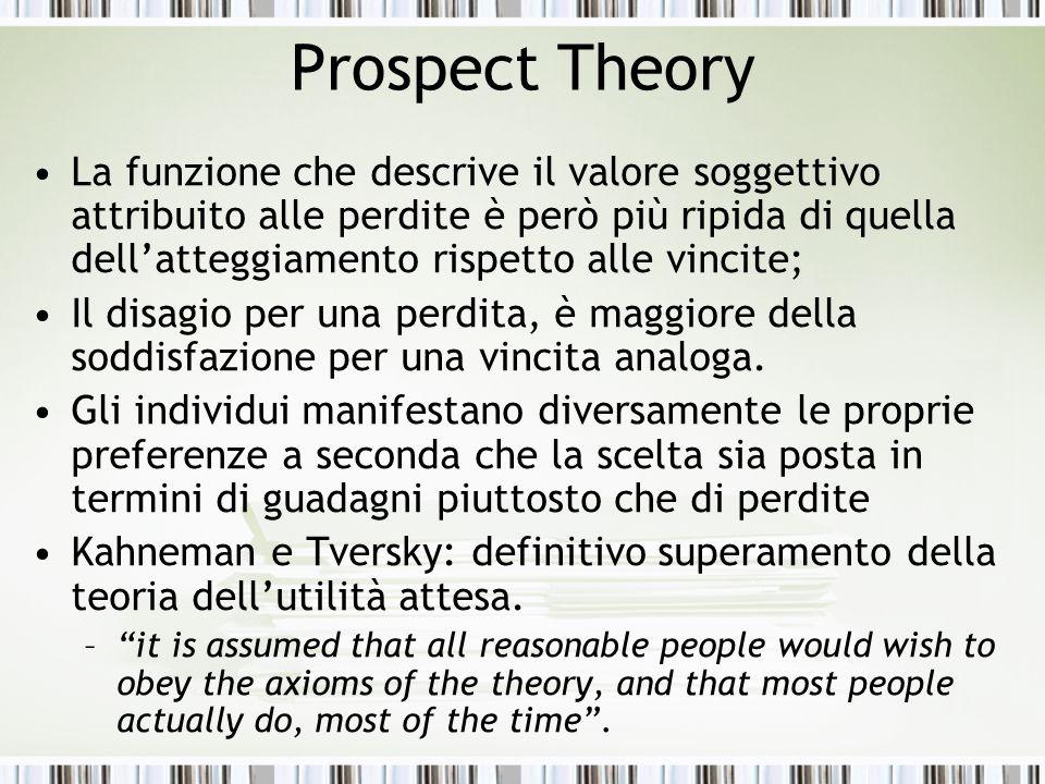 Prospect Theory La funzione che descrive il valore soggettivo attribuito alle perdite è però più ripida di quella dell'atteggiamento rispetto alle vin
