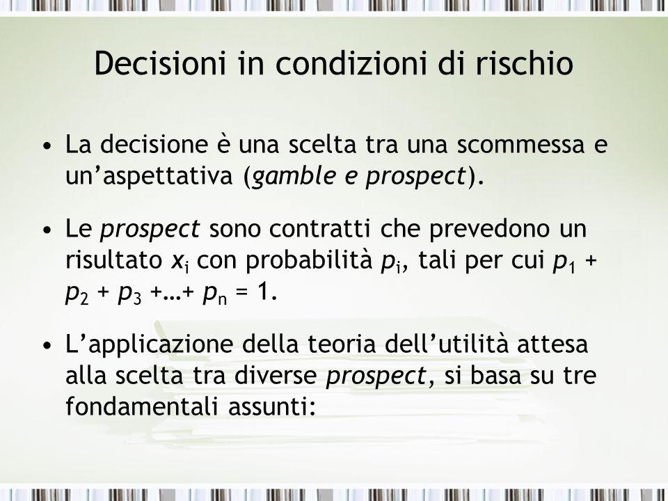 Decisioni in condizioni di rischio La decisione è una scelta tra una scommessa e un'aspettativa (gamble e prospect). Le prospect sono contratti che pr