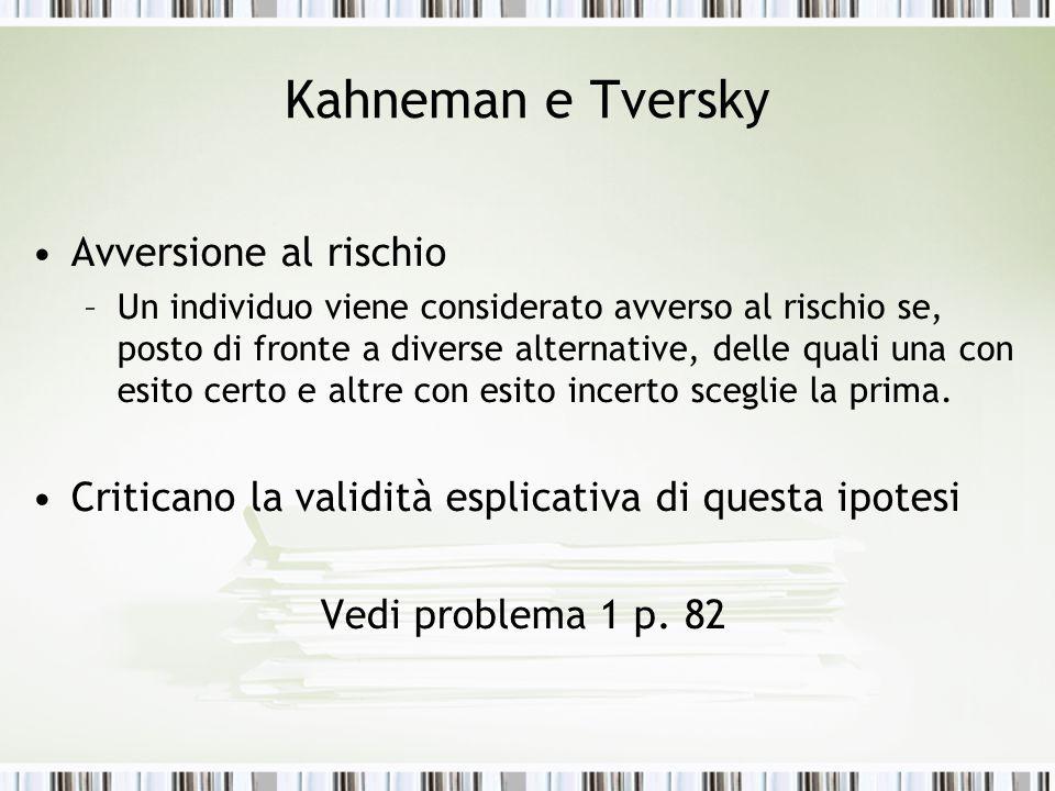 Kahneman e Tversky Avversione al rischio –Un individuo viene considerato avverso al rischio se, posto di fronte a diverse alternative, delle quali una