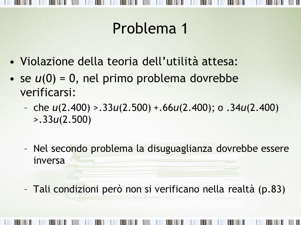 Problema 1 Violazione della teoria dell'utilità attesa: se u(0) = 0, nel primo problema dovrebbe verificarsi: –che u(2.400) >.33u(2.500) +.66u(2.400);