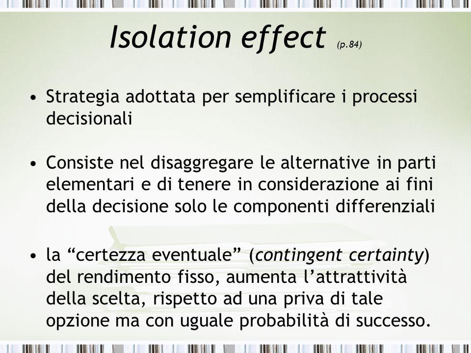 Isolation effect (p.84) Strategia adottata per semplificare i processi decisionali Consiste nel disaggregare le alternative in parti elementari e di t
