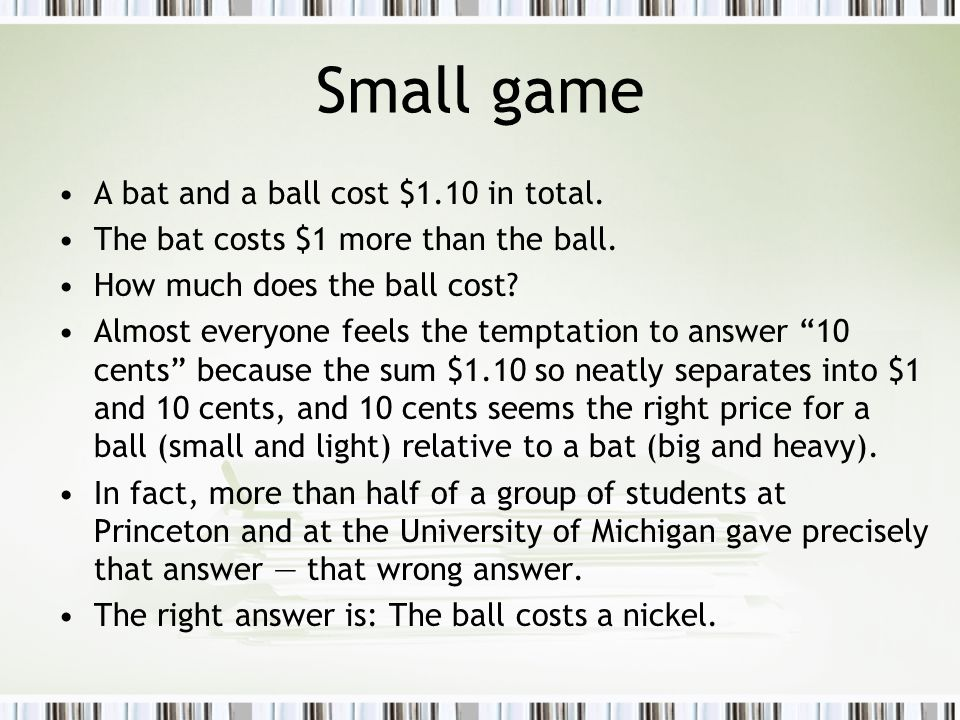 Small game A bat and a ball cost $1.10 in total. The bat costs $1 more than the ball. How much does the ball cost? Almost everyone feels the temptatio