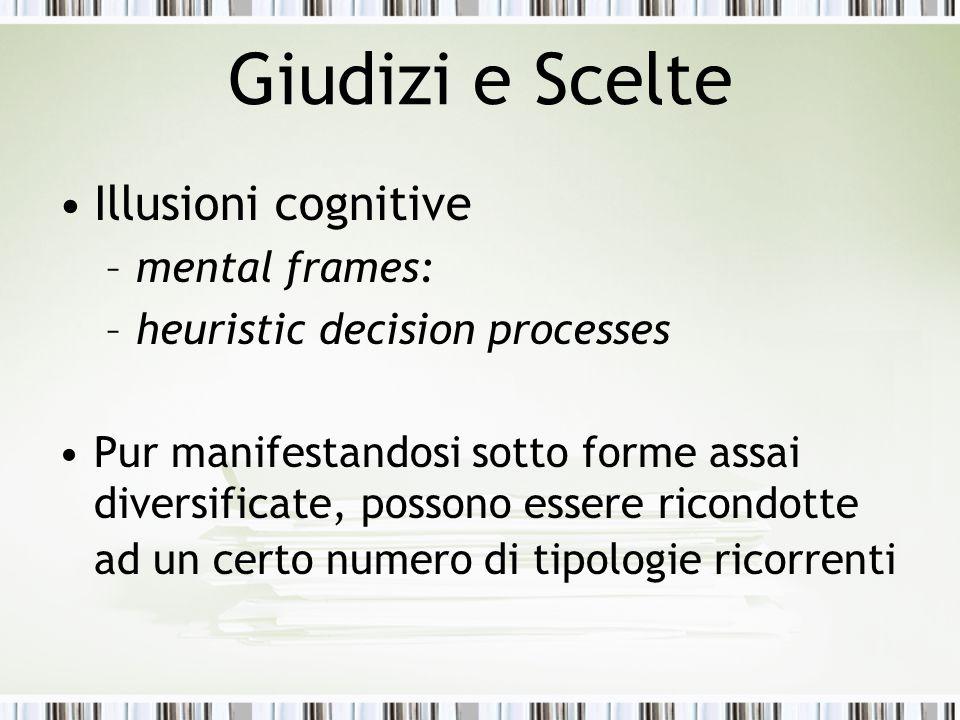 Giudizi e Scelte Illusioni cognitive –mental frames: –heuristic decision processes Pur manifestandosi sotto forme assai diversificate, possono essere