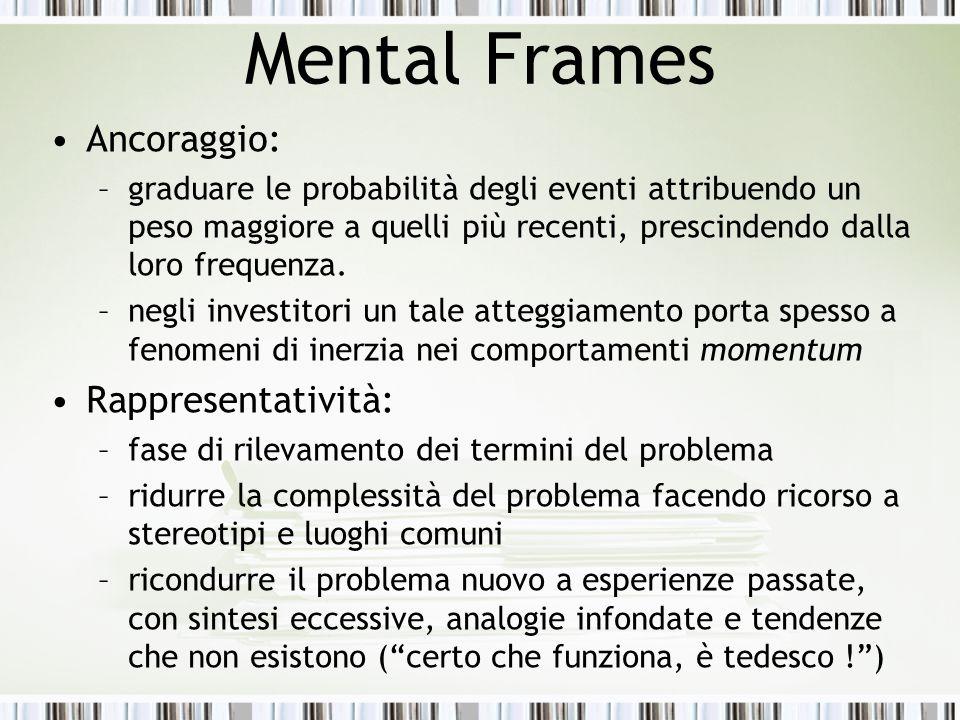 Mental Frames Ancoraggio: –graduare le probabilità degli eventi attribuendo un peso maggiore a quelli più recenti, prescindendo dalla loro frequenza.
