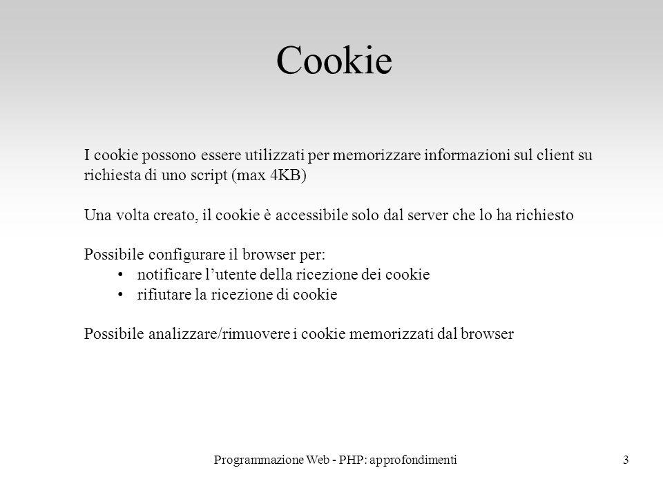 3 Cookie I cookie possono essere utilizzati per memorizzare informazioni sul client su richiesta di uno script (max 4KB) Una volta creato, il cookie è accessibile solo dal server che lo ha richiesto Possibile configurare il browser per: notificare l'utente della ricezione dei cookie rifiutare la ricezione di cookie Possibile analizzare/rimuovere i cookie memorizzati dal browser Programmazione Web - PHP: approfondimenti