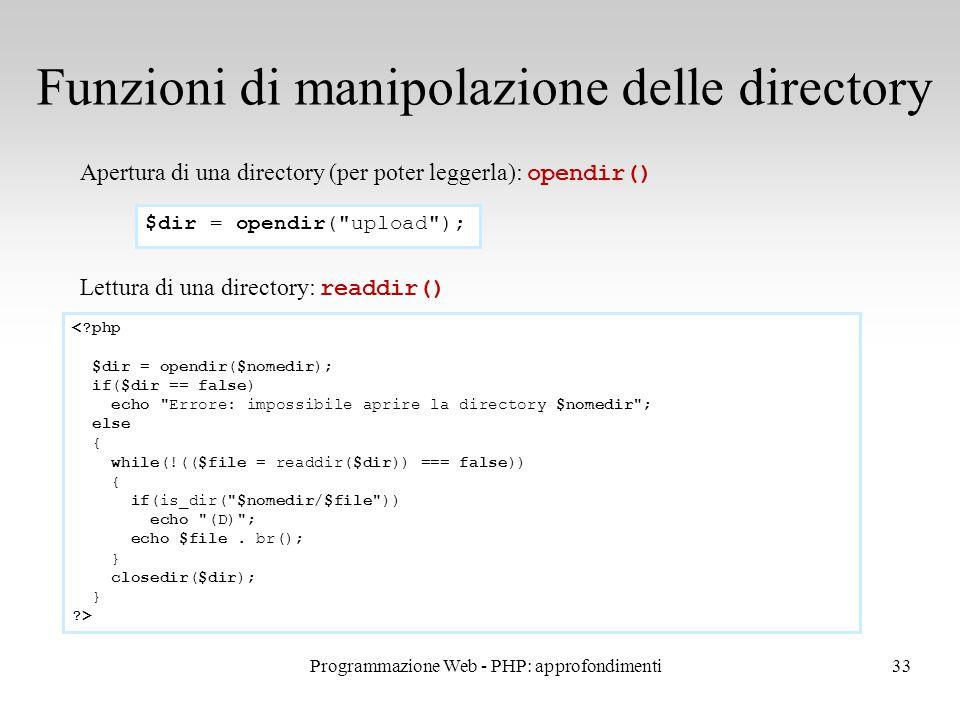 33 Funzioni di manipolazione delle directory Apertura di una directory (per poter leggerla): opendir() Lettura di una directory: readdir() $dir = opendir( upload ); < php $dir = opendir($nomedir); if($dir == false) echo Errore: impossibile aprire la directory $nomedir ; else { while(!(($file = readdir($dir)) === false)) { if(is_dir( $nomedir/$file )) echo (D) ; echo $file.