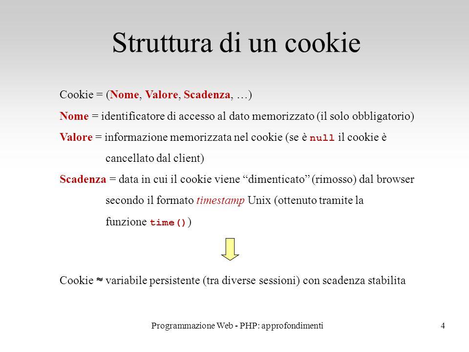 4 Struttura di un cookie Cookie = (Nome, Valore, Scadenza, …) Nome = identificatore di accesso al dato memorizzato (il solo obbligatorio) Valore = informazione memorizzata nel cookie (se è null il cookie è cancellato dal client) Scadenza = data in cui il cookie viene dimenticato (rimosso) dal browser secondo il formato timestamp Unix (ottenuto tramite la funzione time() ) Cookie  variabile persistente (tra diverse sessioni) con scadenza stabilita Programmazione Web - PHP: approfondimenti