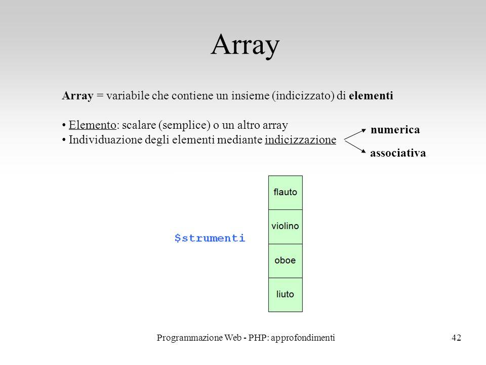 42 Array Array = variabile che contiene un insieme (indicizzato) di elementi Elemento: scalare (semplice) o un altro array Individuazione degli elementi mediante indicizzazione associativa numerica Programmazione Web - PHP: approfondimenti