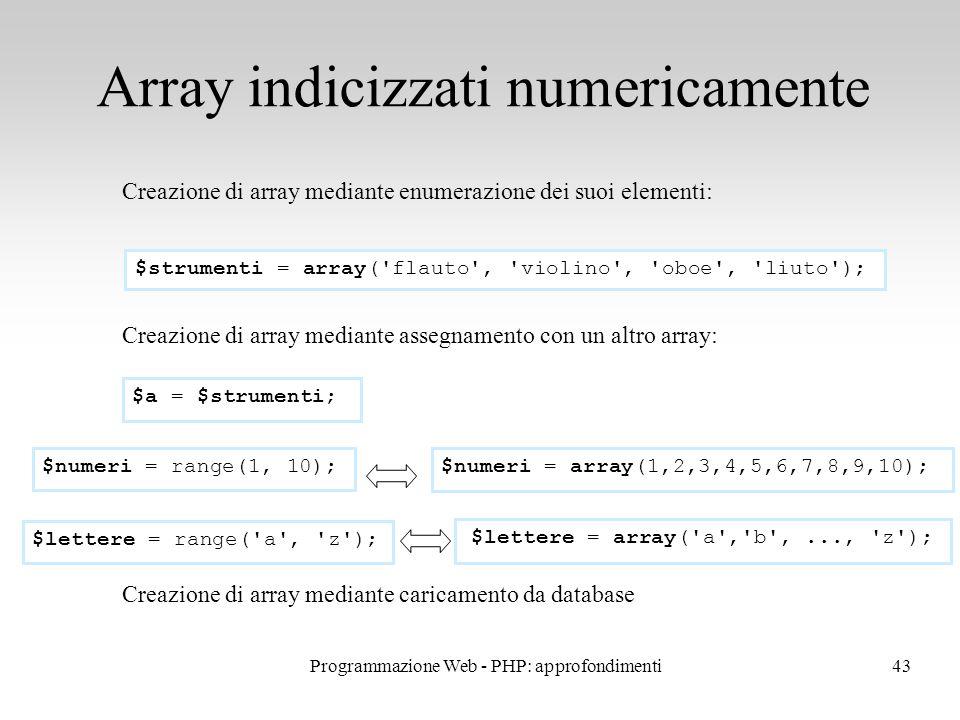 43 Array indicizzati numericamente Creazione di array mediante enumerazione dei suoi elementi: Creazione di array mediante assegnamento con un altro array: Creazione di array mediante caricamento da database $strumenti = array( flauto , violino , oboe , liuto ); $a = $strumenti; $numeri = range(1, 10); $numeri = array(1,2,3,4,5,6,7,8,9,10); $lettere = range( a , z ); $lettere = array( a , b ,..., z ); Programmazione Web - PHP: approfondimenti