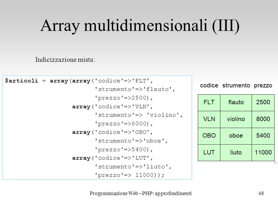 48 Array multidimensionali (III) Indicizzazione mista: $articoli = array(array('codice'=>'FLT', 'strumento'=>'flauto', 'prezzo'=>2500), array('codice'