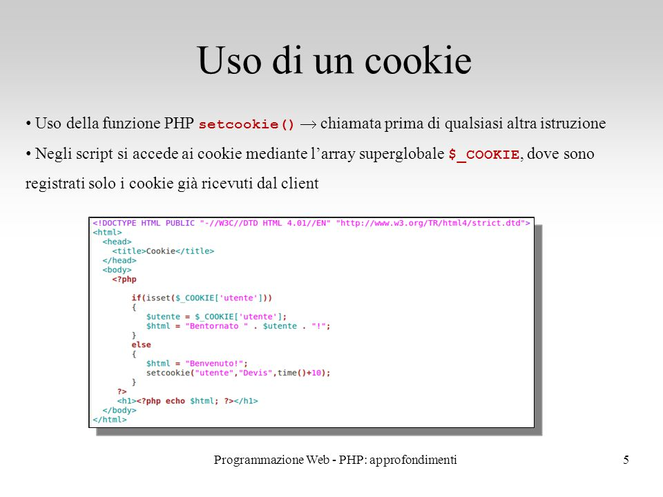 5 Uso di un cookie Uso della funzione PHP setcookie()  chiamata prima di qualsiasi altra istruzione Negli script si accede ai cookie mediante l'array superglobale $_COOKIE, dove sono registrati solo i cookie già ricevuti dal client Programmazione Web - PHP: approfondimenti