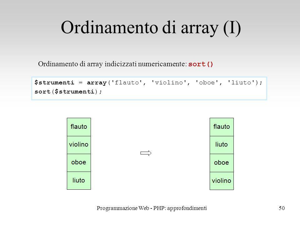 50 Ordinamento di array (I) Ordinamento di array indicizzati numericamente: sort() $strumenti = array('flauto', 'violino', 'oboe', 'liuto'); sort($str
