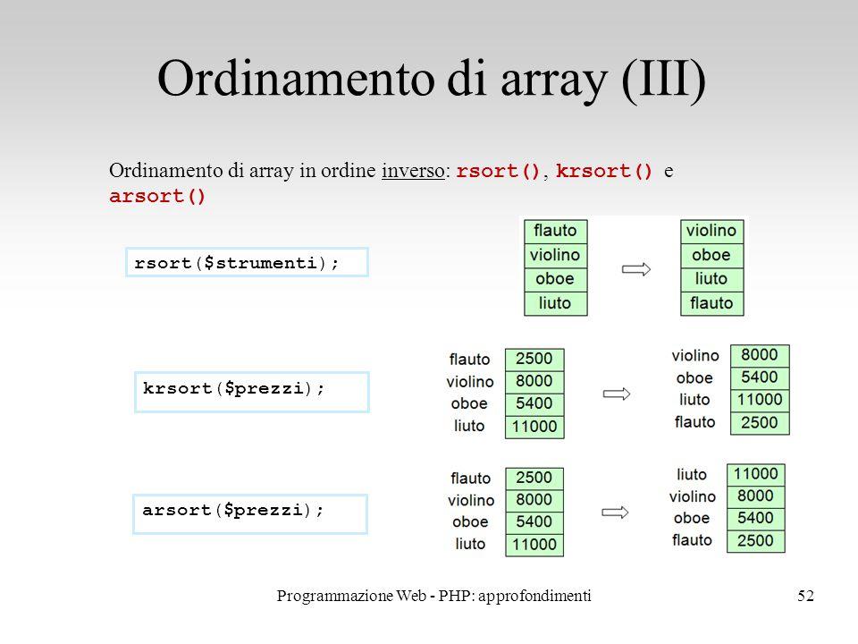 52 Ordinamento di array (III) Ordinamento di array in ordine inverso: rsort(), krsort() e arsort() rsort($strumenti); krsort($prezzi); arsort($prezzi); Programmazione Web - PHP: approfondimenti