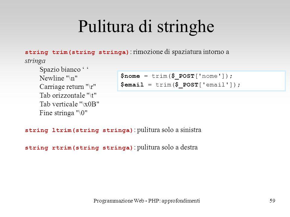 59 Pulitura di stringhe string trim(string stringa) : rimozione di spaziatura intorno a stringa Spazio bianco ' ' Newline \n Carriage return \r Tab orizzontale \t Tab verticale \x0B Fine stringa \0 string ltrim(string stringa) : pulitura solo a sinistra string rtrim(string stringa) : pulitura solo a destra $nome = trim($_POST[ nome ]); $email = trim($_POST[ email ]); Programmazione Web - PHP: approfondimenti