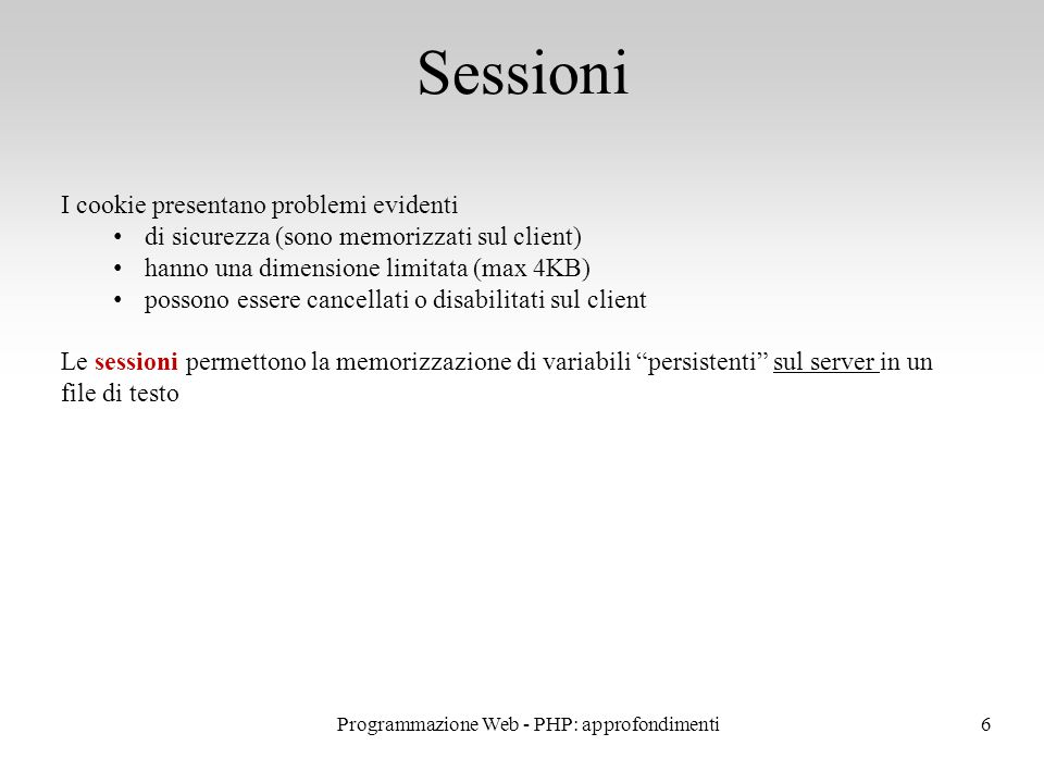 6 Sessioni I cookie presentano problemi evidenti di sicurezza (sono memorizzati sul client) hanno una dimensione limitata (max 4KB) possono essere cancellati o disabilitati sul client Le sessioni permettono la memorizzazione di variabili persistenti sul server in un file di testo Programmazione Web - PHP: approfondimenti