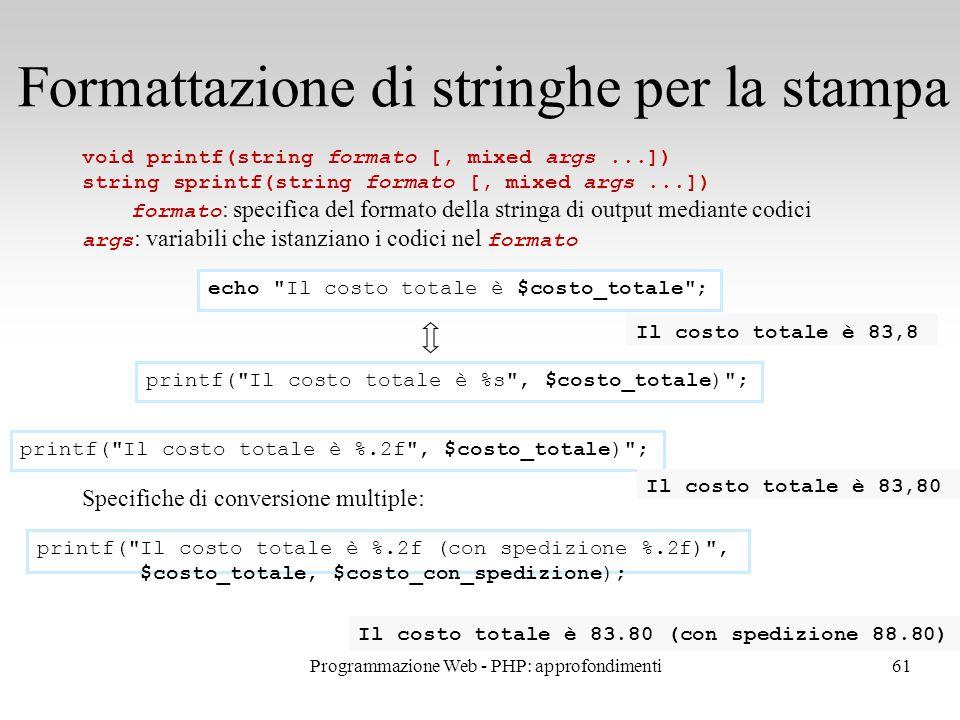 61 Formattazione di stringhe per la stampa void printf(string formato [, mixed args...]) string sprintf(string formato [, mixed args...]) formato : specifica del formato della stringa di output mediante codici args : variabili che istanziano i codici nel formato Specifiche di conversione multiple: echo Il costo totale è $costo_totale ; printf( Il costo totale è %s , $costo_totale) ; printf( Il costo totale è %.2f , $costo_totale) ; Il costo totale è 83,8 Il costo totale è 83,80 printf( Il costo totale è %.2f (con spedizione %.2f) , $costo_totale, $costo_con_spedizione); Il costo totale è 83.80 (con spedizione 88.80) Programmazione Web - PHP: approfondimenti
