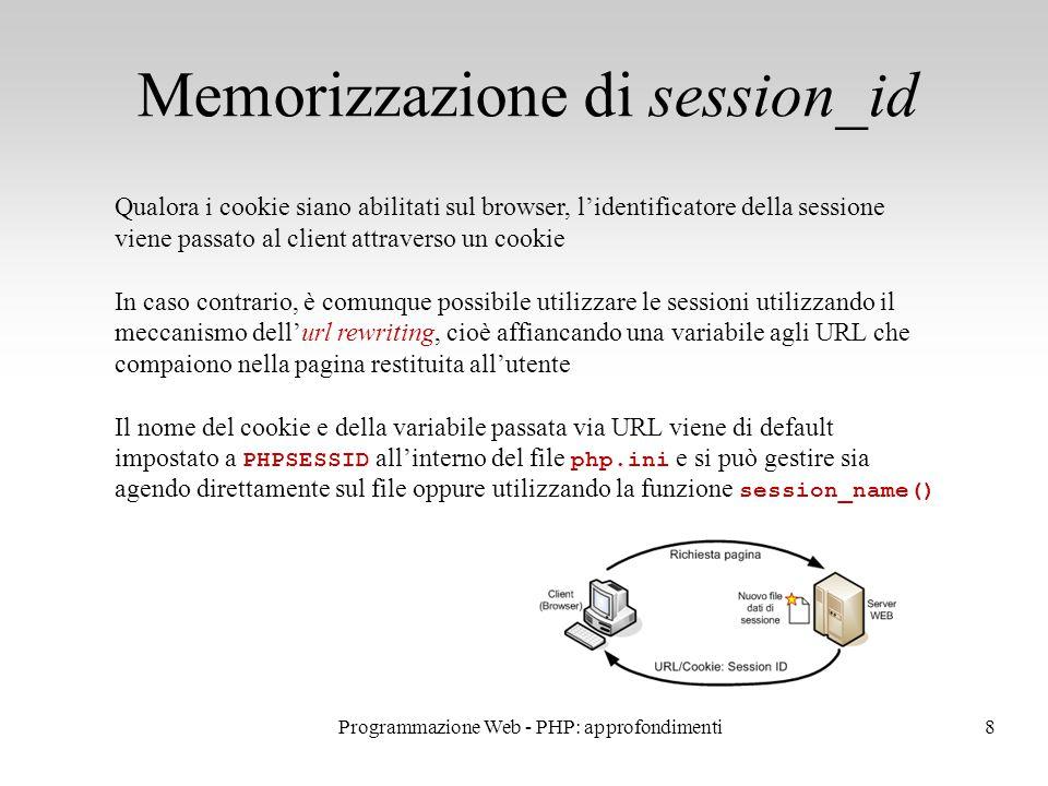 9 Caricamento della sessione Per riesumare una sessione, si usa sempre la funzione session_start() Dopo che è stata invocata la funzione session_start(), l interprete PHP riconosce l'utente dall'ID della sessione, recuperandolo dal cookie o dall'URL L interprete PHP carica quindi i dati dal file di testo presente sul server, associato all'ID della sessione, e li mappa nell'array associativo $_SESSION Tutte le modifiche apportate a $_SESSION vengono poi riportate nel file di testo al termine dell'esecuzione dello script Programmazione Web - PHP: approfondimenti