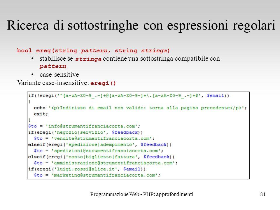 81 Ricerca di sottostringhe con espressioni regolari bool ereg(string pattern, string stringa) stabilisce se stringa contiene una sottostringa compatibile con pattern case-sensitive Variante case-insensitive: eregi() Programmazione Web - PHP: approfondimenti