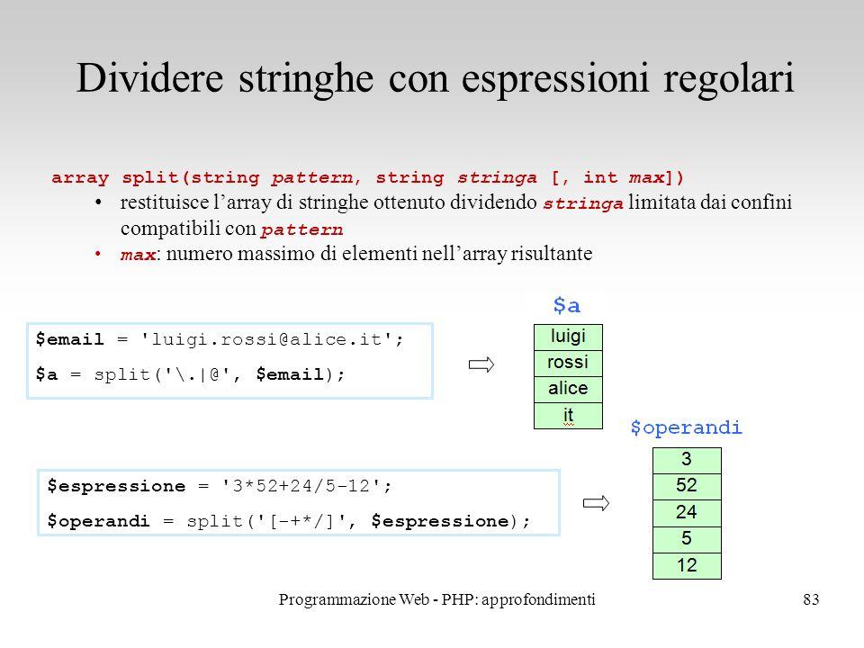 83 Dividere stringhe con espressioni regolari array split(string pattern, string stringa [, int max]) restituisce l'array di stringhe ottenuto dividendo stringa limitata dai confini compatibili con pattern max : numero massimo di elementi nell'array risultante $email = luigi.rossi@alice.it ; $a = split( \.|@ , $email); $espressione = 3*52+24/5-12 ; $operandi = split( [-+*/] , $espressione); Programmazione Web - PHP: approfondimenti