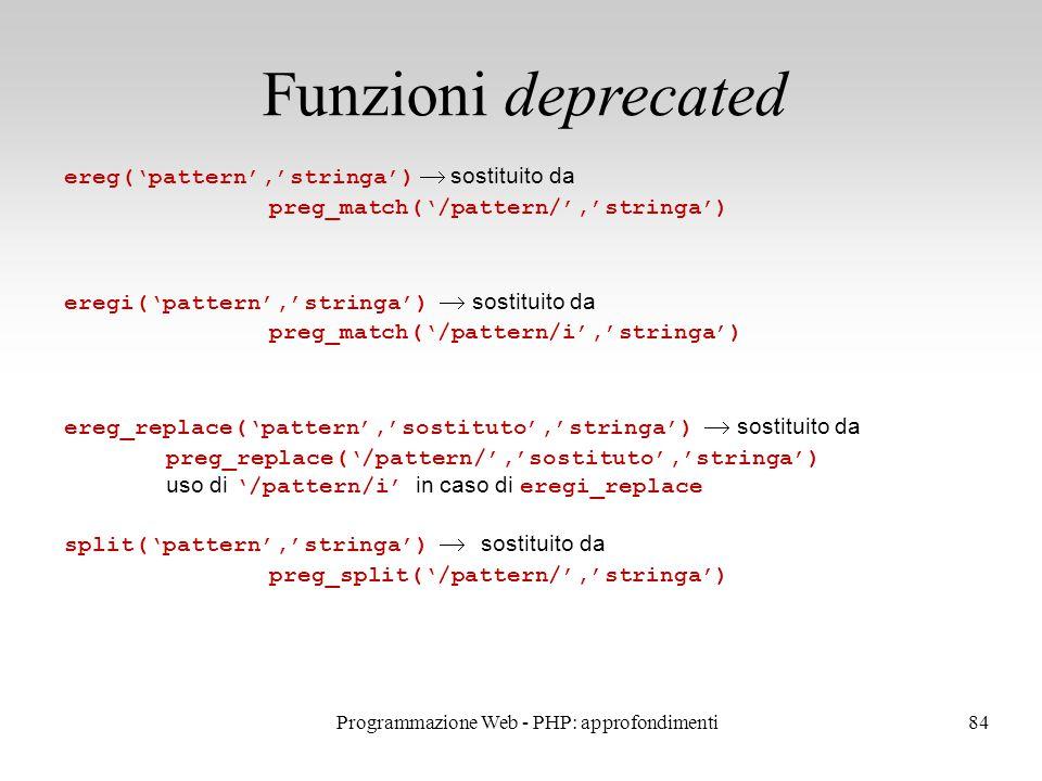 84 Funzioni deprecated ereg('pattern','stringa')  sostituito da preg_match('/pattern/','stringa') eregi('pattern','stringa')  sostituito da preg_match('/pattern/i','stringa') ereg_replace('pattern','sostituto','stringa')  sostituito da preg_replace('/pattern/','sostituto','stringa') uso di '/pattern/i' in caso di eregi_replace split('pattern','stringa')  sostituito da preg_split('/pattern/','stringa') Programmazione Web - PHP: approfondimenti