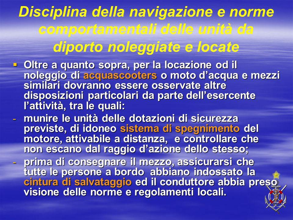Disciplina della navigazione e norme comportamentali delle unità da diporto noleggiate e locate  Oltre a quanto sopra, per la locazione od il noleggi