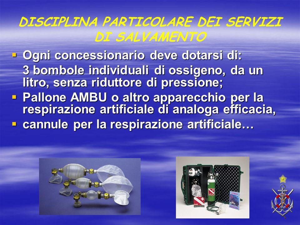 DISCIPLINA PARTICOLARE DEI SERVIZI DI SALVAMENTO  Ogni concessionario deve dotarsi di: 3 bombole individuali di ossigeno, da un litro, senza riduttor