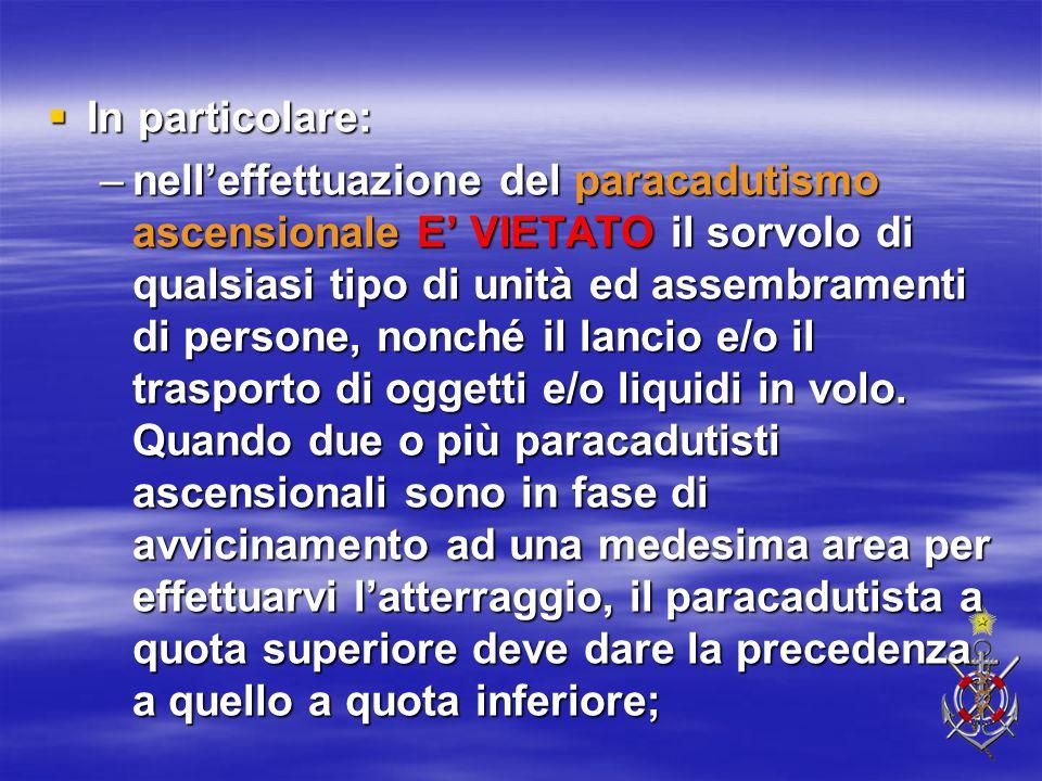  In particolare: –nell'effettuazione del paracadutismo ascensionale E' VIETATO il sorvolo di qualsiasi tipo di unità ed assembramenti di persone, non