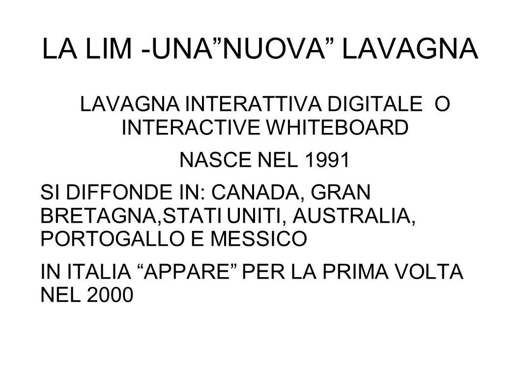 LA LIM -UNA NUOVA LAVAGNA LAVAGNA INTERATTIVA DIGITALE O INTERACTIVE WHITEBOARD NASCE NEL 1991 SI DIFFONDE IN: CANADA, GRAN BRETAGNA,STATI UNITI, AUSTRALIA, PORTOGALLO E MESSICO IN ITALIA APPARE PER LA PRIMA VOLTA NEL 2000