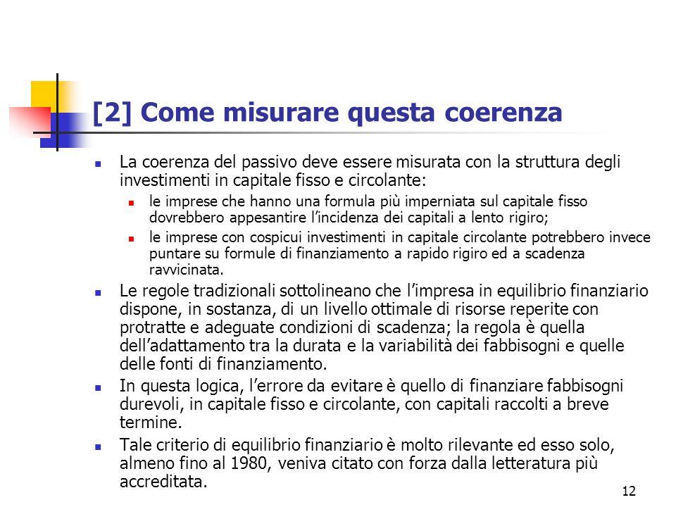 12 [2] Come misurare questa coerenza La coerenza del passivo deve essere misurata con la struttura degli investimenti in capitale fisso e circolante: le imprese che hanno una formula più imperniata sul capitale fisso dovrebbero appesantire l'incidenza dei capitali a lento rigiro; le imprese con cospicui investimenti in capitale circolante potrebbero invece puntare su formule di finanziamento a rapido rigiro ed a scadenza ravvicinata.